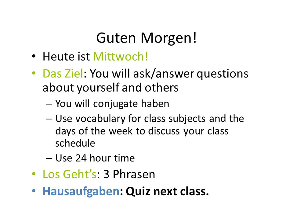 Guten Morgen! Heute ist Mittwoch! Das Ziel: You will ask/answer questions about yourself and others – You will conjugate haben – Use vocabulary for cl