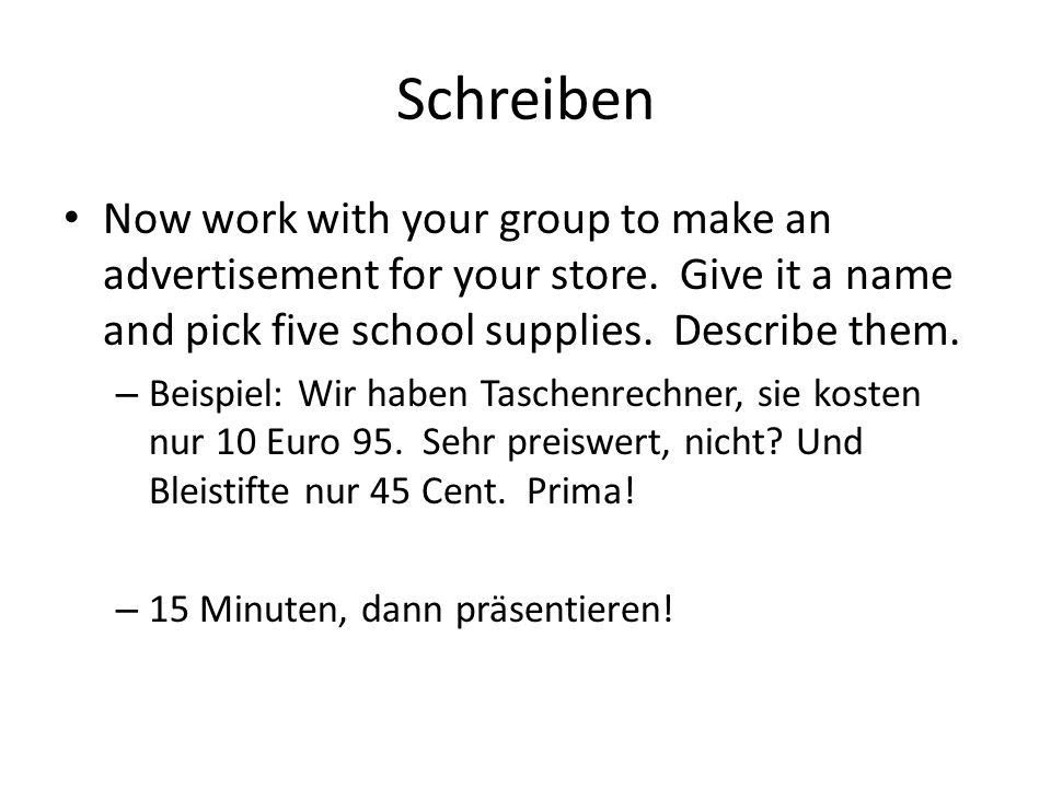 Schreiben Now work with your group to make an advertisement for your store. Give it a name and pick five school supplies. Describe them. – Beispiel: W