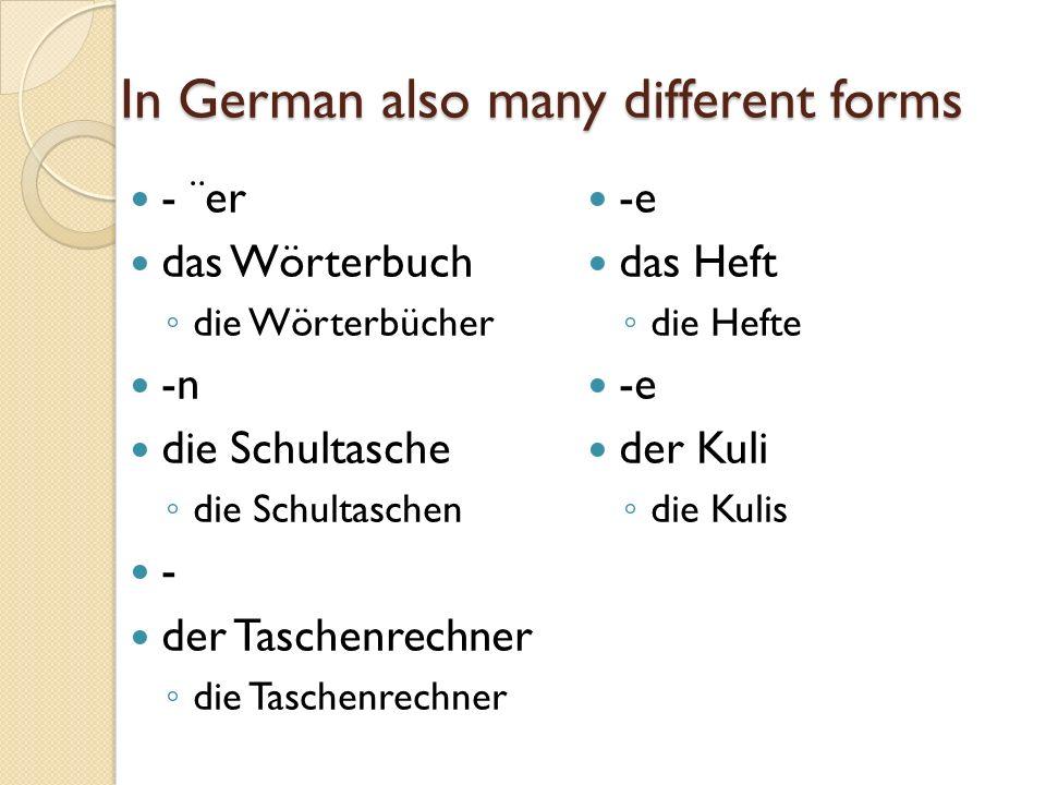In German also many different forms - ¨er das Wörterbuch die Wörterbücher -n die Schultasche die Schultaschen - der Taschenrechner die Taschenrechner -e das Heft die Hefte -e der Kuli die Kulis