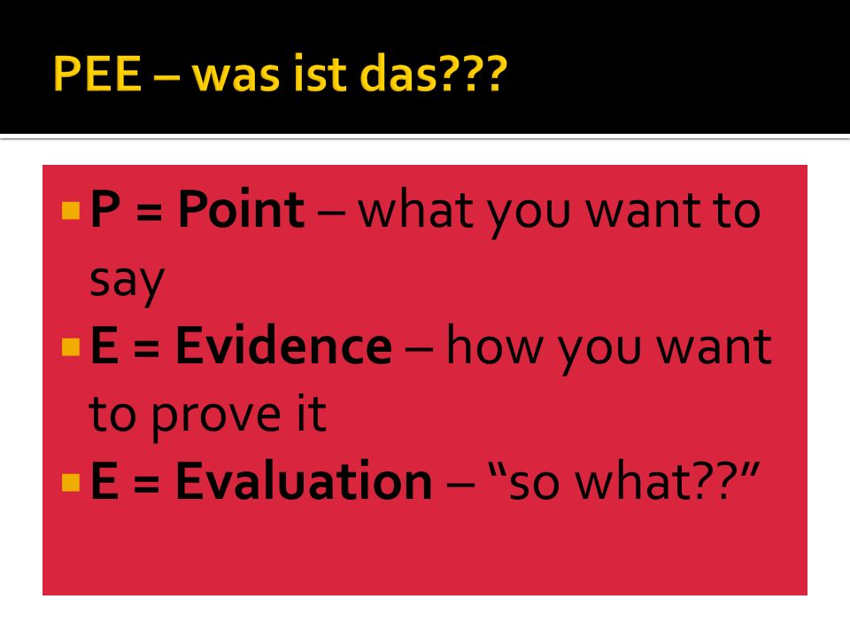 P = Point – what you want to say E = Evidence – how you want to prove it E = Evaluation – so what