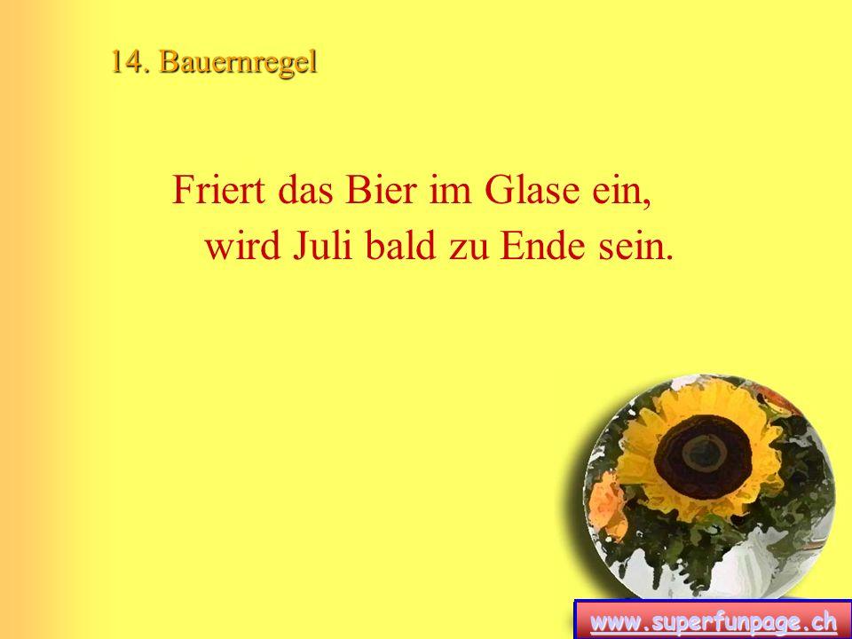 www.superfunpage.ch 14. Bauernregel Friert das Bier im Glase ein, wird Juli bald zu Ende sein.