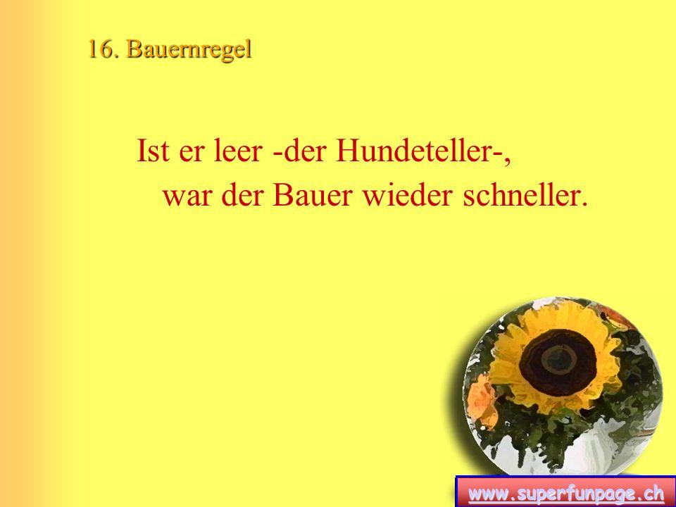 www.superfunpage.ch 16. Bauernregel Ist er leer -der Hundeteller-, war der Bauer wieder schneller.
