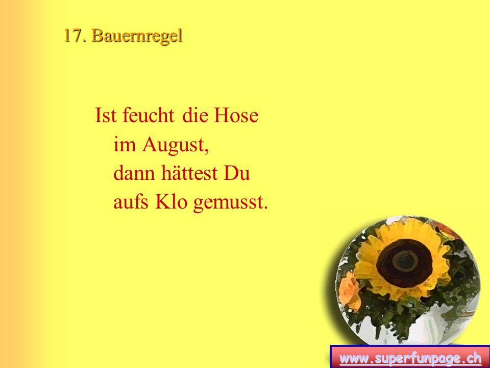 www.superfunpage.ch 17. Bauernregel Ist feucht die Hose im August, dann hättest Du aufs Klo gemusst.