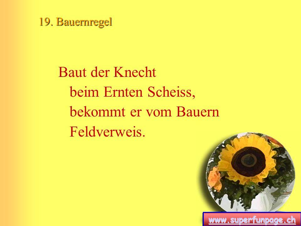 www.superfunpage.ch 19. Bauernregel Baut der Knecht beim Ernten Scheiss, bekommt er vom Bauern Feldverweis.