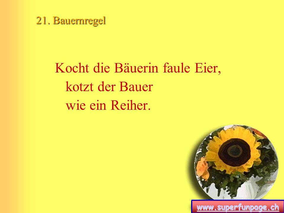 www.superfunpage.ch 21. Bauernregel Kocht die Bäuerin faule Eier, kotzt der Bauer wie ein Reiher.