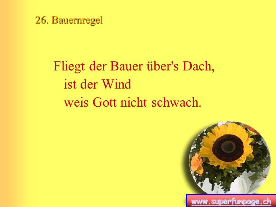 www.superfunpage.ch 26. Bauernregel Fliegt der Bauer über's Dach, ist der Wind weis Gott nicht schwach.