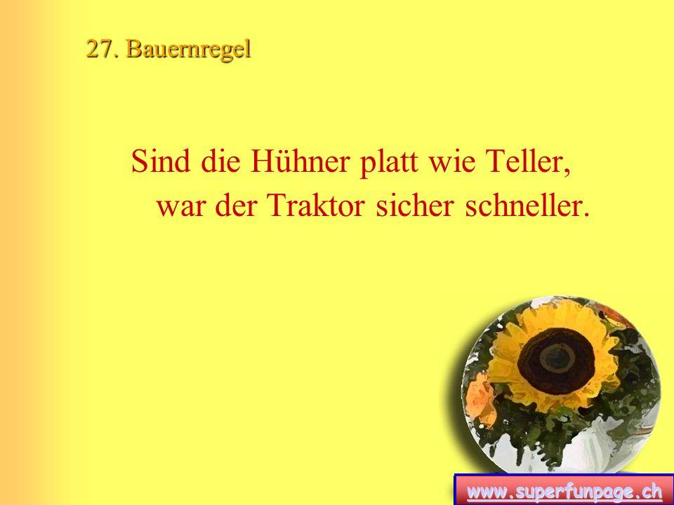 www.superfunpage.ch 27. Bauernregel Sind die Hühner platt wie Teller, war der Traktor sicher schneller.