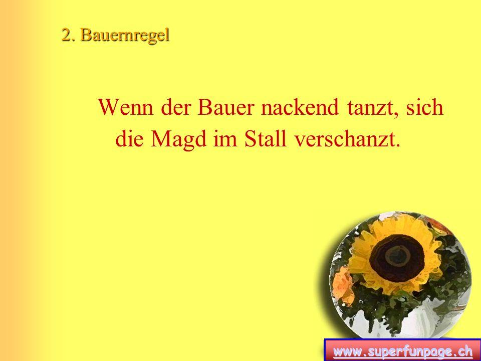 www.superfunpage.ch 2. Bauernregel Wenn der Bauer nackend tanzt, sich die Magd im Stall verschanzt.