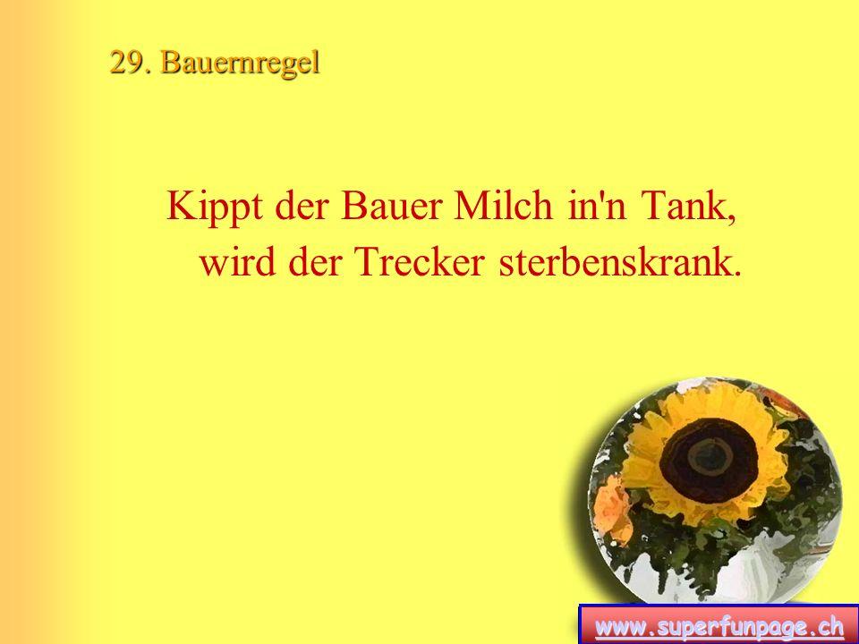 www.superfunpage.ch 29. Bauernregel Kippt der Bauer Milch in'n Tank, wird der Trecker sterbenskrank.