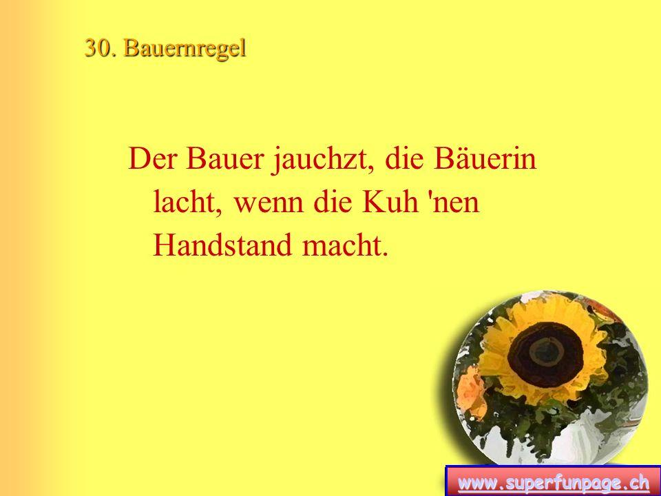 www.superfunpage.ch 30. Bauernregel Der Bauer jauchzt, die Bäuerin lacht, wenn die Kuh 'nen Handstand macht.