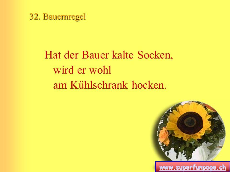 www.superfunpage.ch 32. Bauernregel Hat der Bauer kalte Socken, wird er wohl am Kühlschrank hocken.