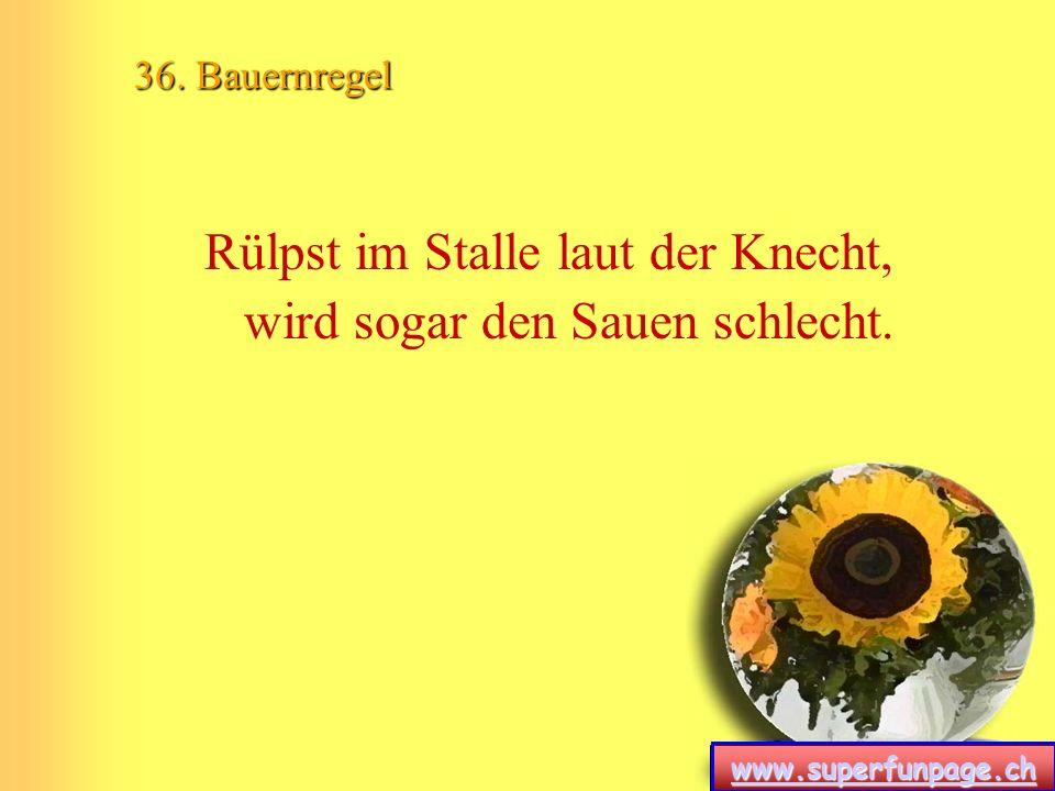 www.superfunpage.ch 36. Bauernregel Rülpst im Stalle laut der Knecht, wird sogar den Sauen schlecht.