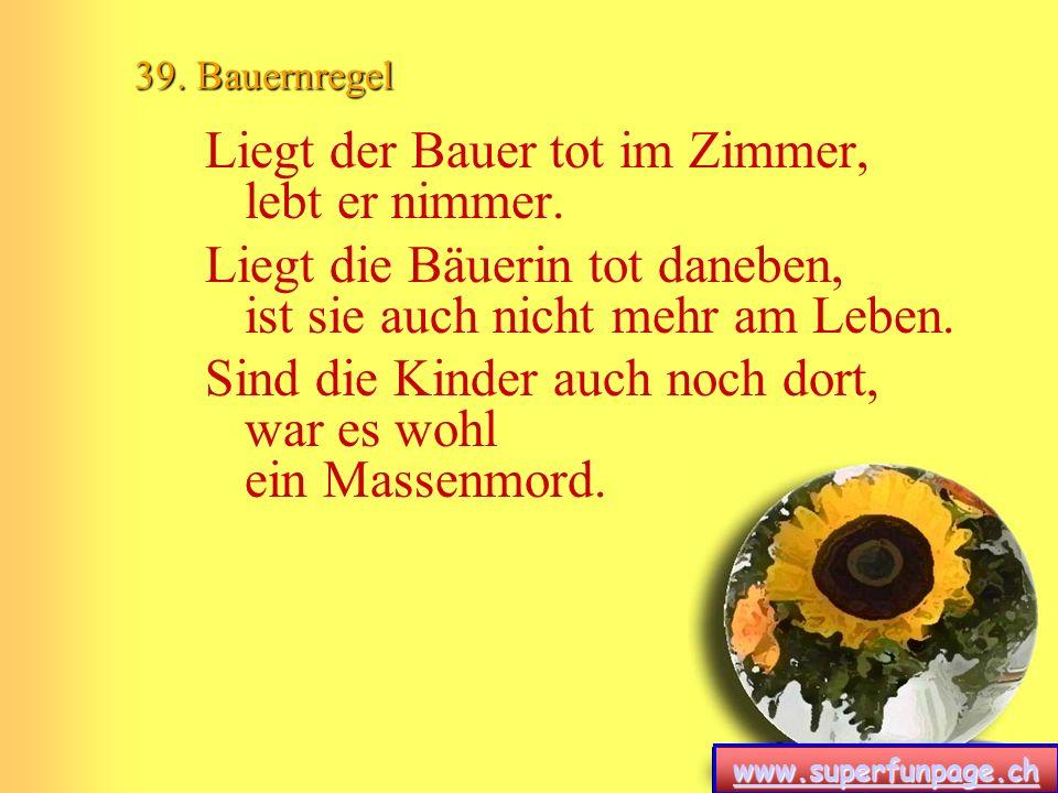 www.superfunpage.ch 39. Bauernregel Liegt der Bauer tot im Zimmer, lebt er nimmer. Liegt die Bäuerin tot daneben, ist sie auch nicht mehr am Leben. Si