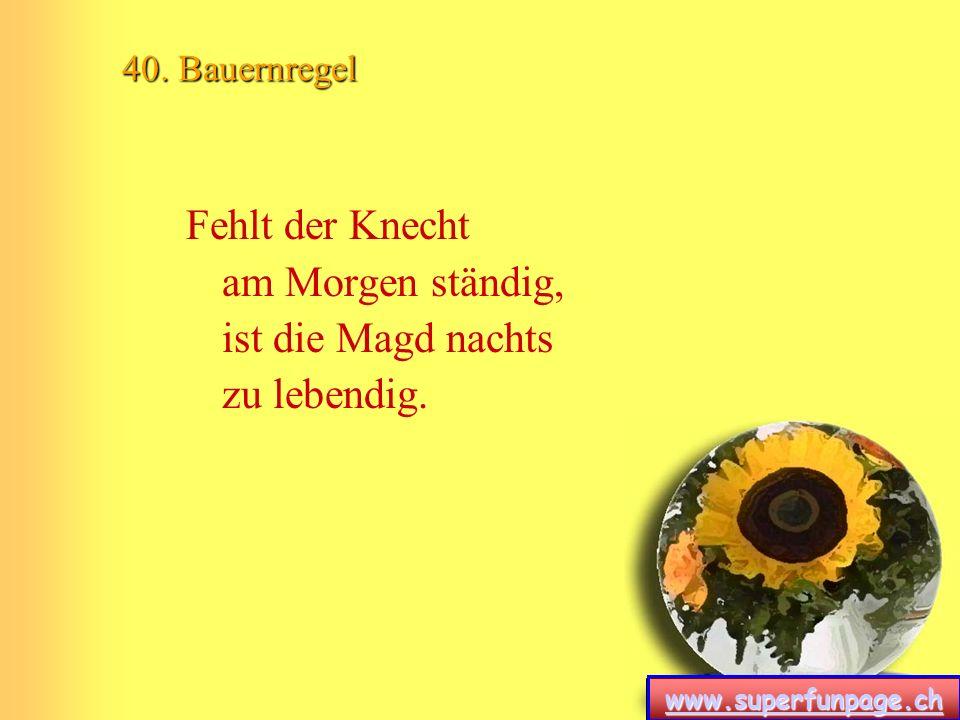 www.superfunpage.ch 40. Bauernregel Fehlt der Knecht am Morgen ständig, ist die Magd nachts zu lebendig.