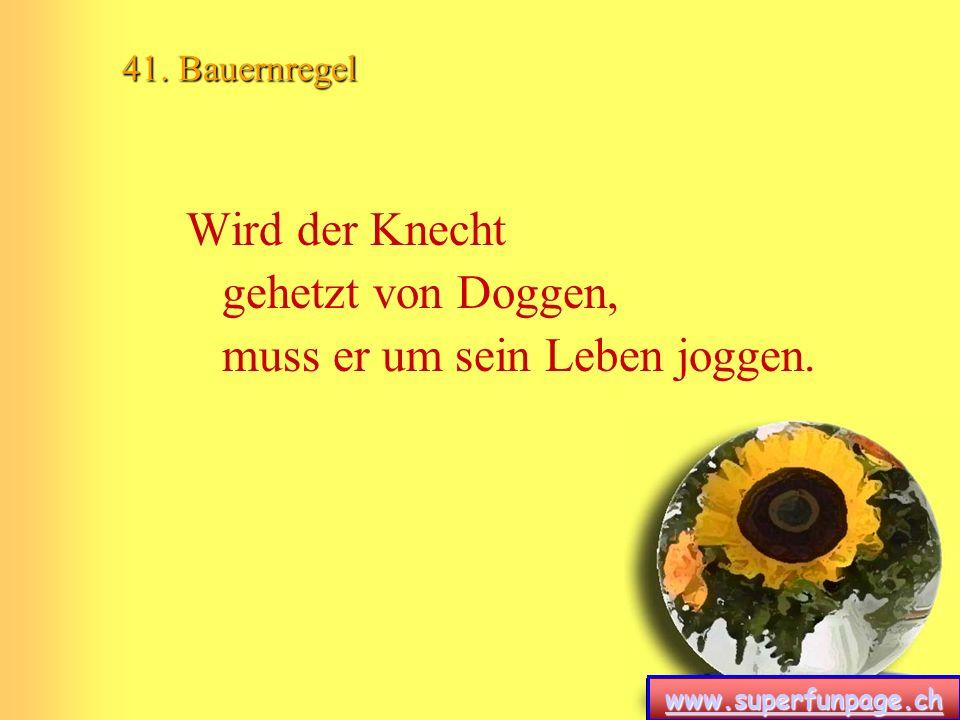 www.superfunpage.ch 41. Bauernregel Wird der Knecht gehetzt von Doggen, muss er um sein Leben joggen.