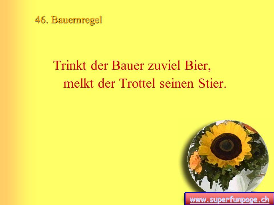 www.superfunpage.ch 46. Bauernregel Trinkt der Bauer zuviel Bier, melkt der Trottel seinen Stier.