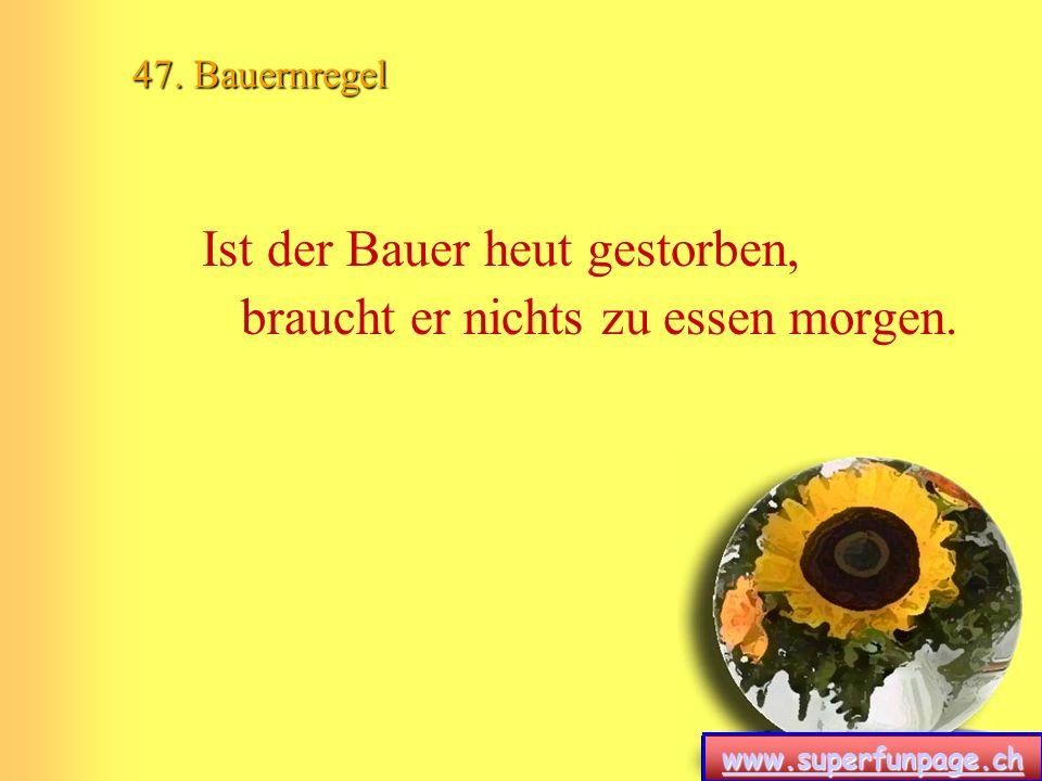 www.superfunpage.ch 47. Bauernregel Ist der Bauer heut gestorben, braucht er nichts zu essen morgen.