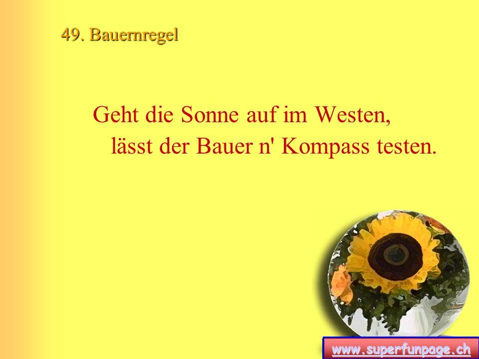 www.superfunpage.ch 49. Bauernregel Geht die Sonne auf im Westen, lässt der Bauer n' Kompass testen.