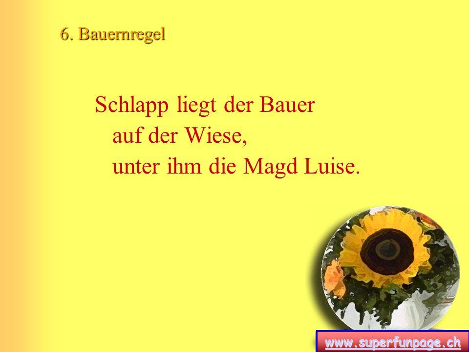www.superfunpage.ch 6. Bauernregel Schlapp liegt der Bauer auf der Wiese, unter ihm die Magd Luise.