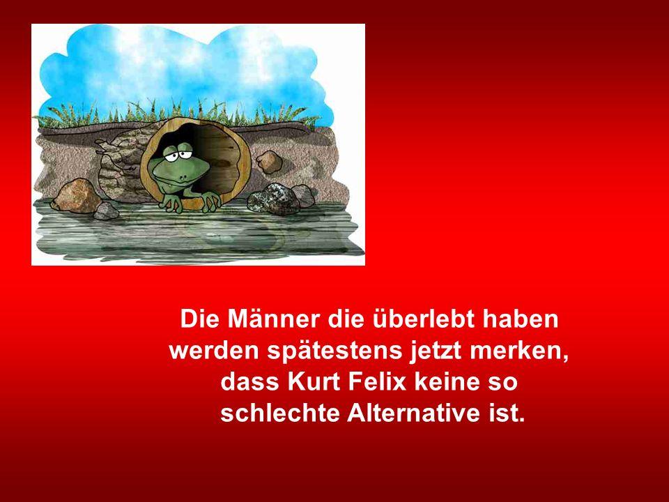 Die Männer die überlebt haben werden spätestens jetzt merken, dass Kurt Felix keine so schlechte Alternative ist.