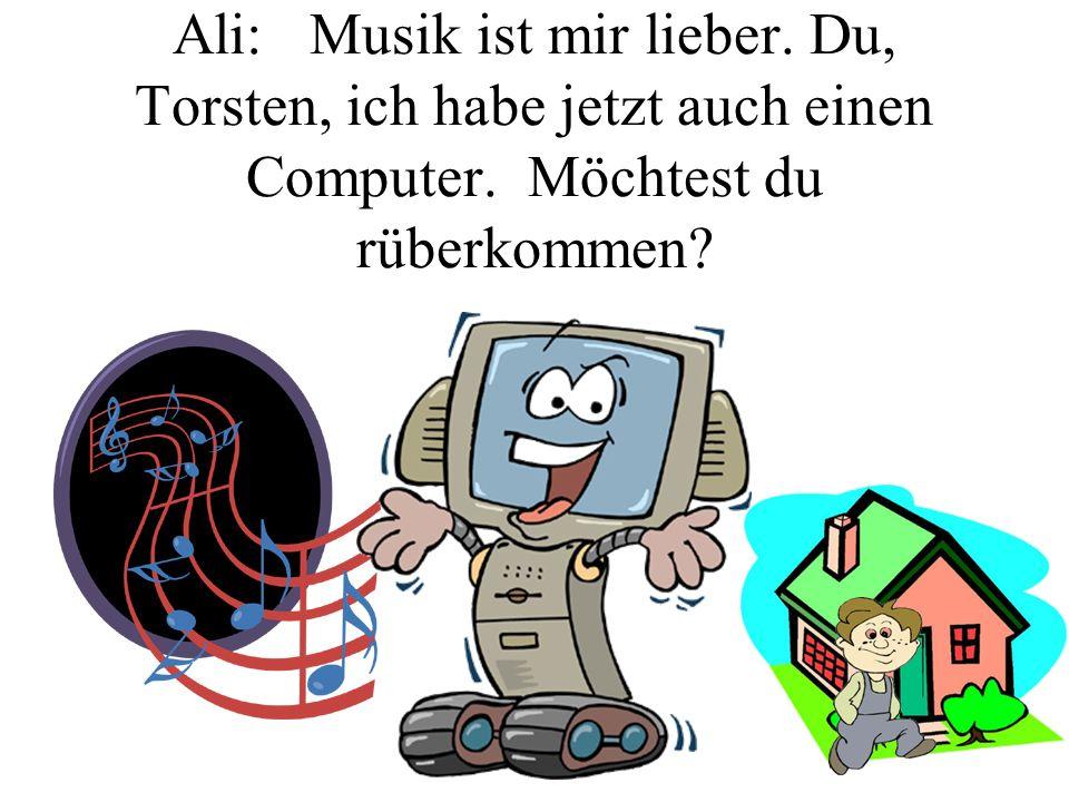 Ali: Musik ist mir lieber. Du, Torsten, ich habe jetzt auch einen Computer. Möchtest du rüberkommen?