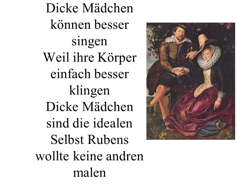 Dicke Mädchen können besser singen Weil ihre Körper einfach besser klingen Dicke Mädchen sind die idealen Selbst Rubens wollte keine andren malen