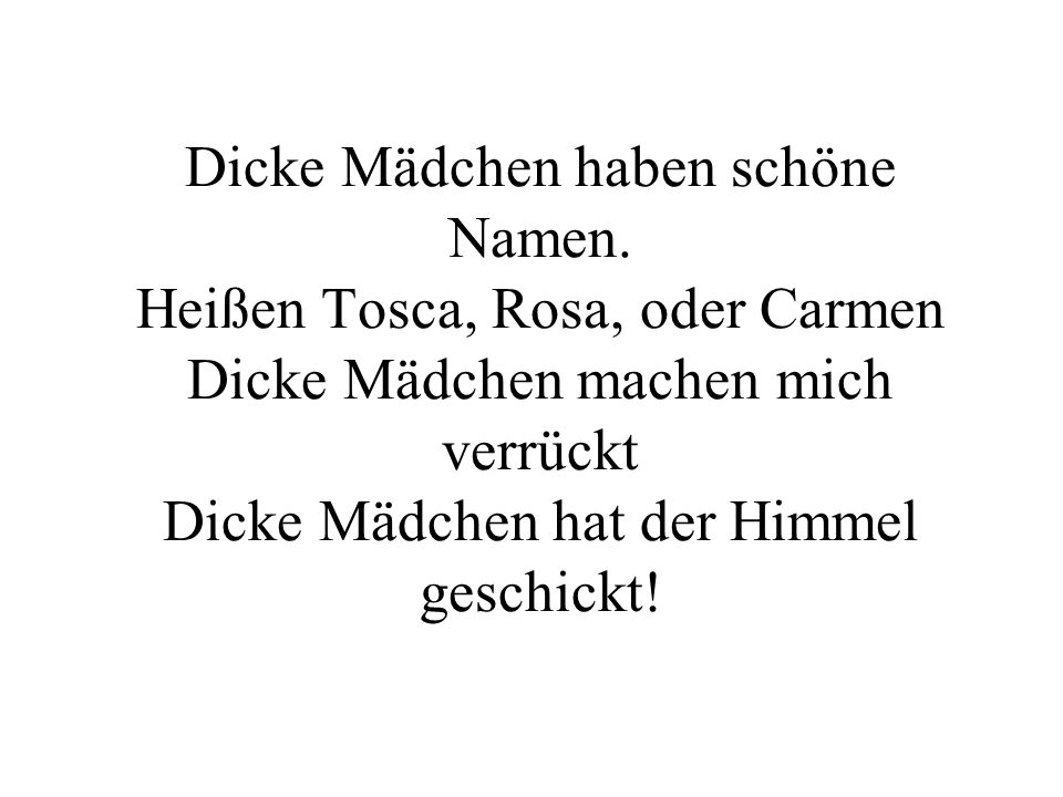 Dicke Mädchen haben schöne Namen. Heißen Tosca, Rosa, oder Carmen Dicke Mädchen machen mich verrückt Dicke Mädchen hat der Himmel geschickt!