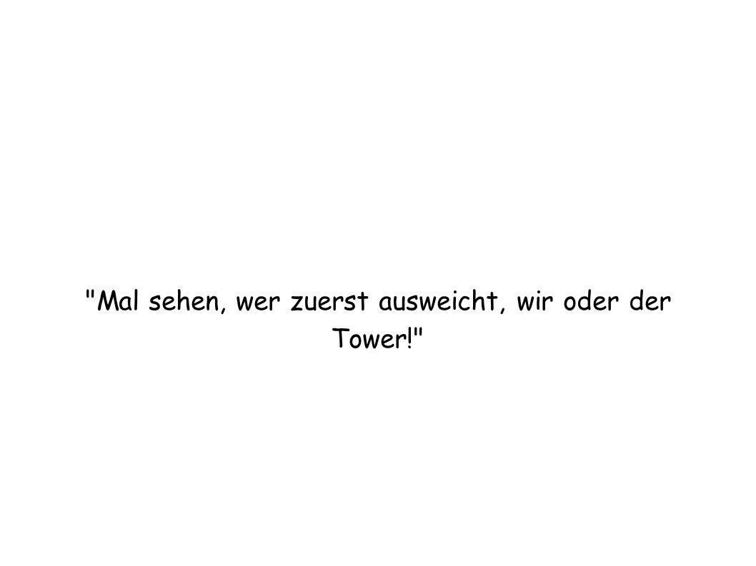 Mal sehen, wer zuerst ausweicht, wir oder der Tower!