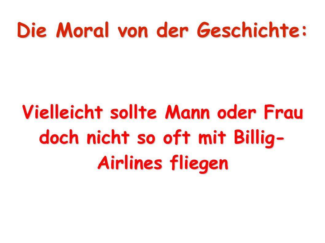 Die Moral von der Geschichte: Vielleicht sollte Mann oder Frau doch nicht so oft mit Billig- Airlines fliegen