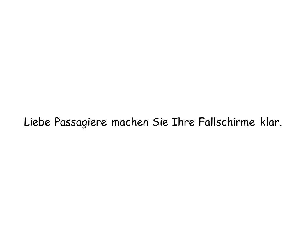 Liebe Passagiere machen Sie Ihre Fallschirme klar.