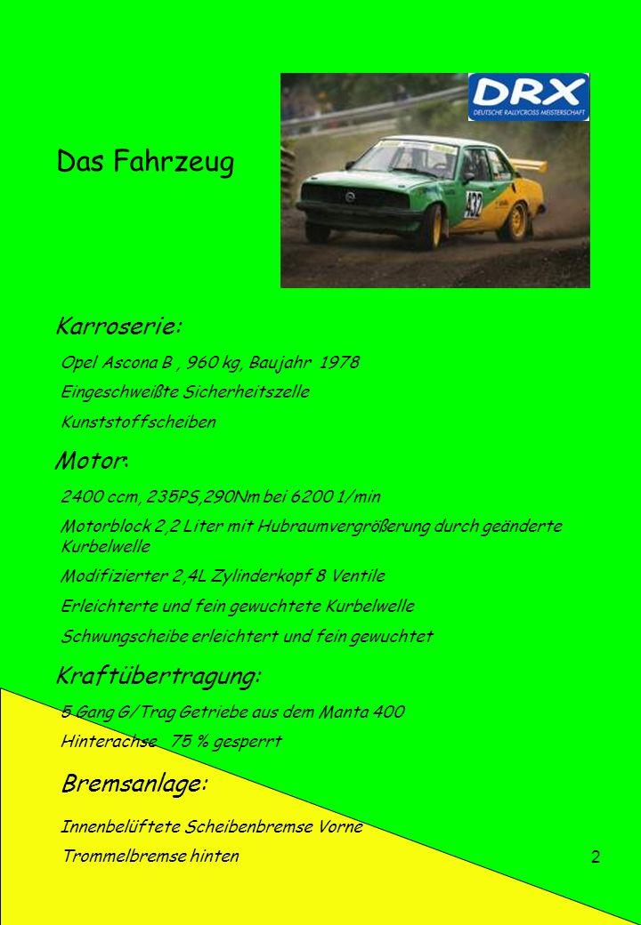 2 Das Fahrzeug Karroserie: Opel Ascona B, 960 kg, Baujahr 1978 Eingeschweißte Sicherheitszelle Kunststoffscheiben Motor: 2400 ccm, 235PS,290Nm bei 620