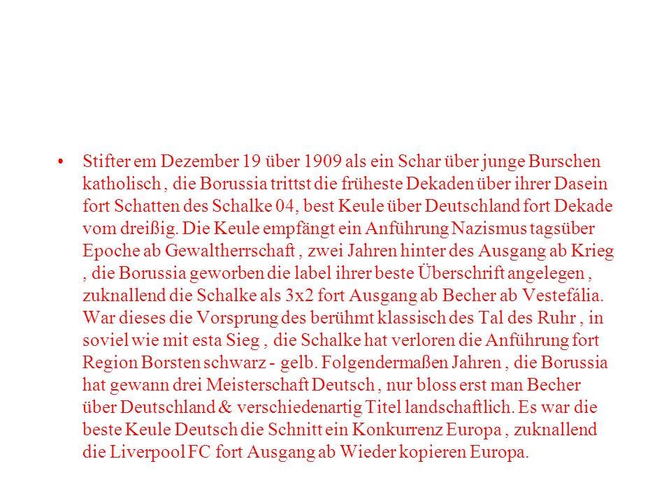 Stifter em Dezember 19 über 1909 als ein Schar über junge Burschen katholisch, die Borussia trittst die früheste Dekaden über ihrer Dasein fort Schatten des Schalke 04, best Keule über Deutschland fort Dekade vom dreißig.