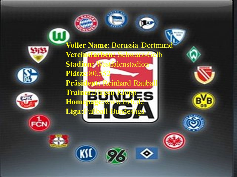 Voller Name: Borussia Dortmund Vereinsfarben: Schwarz-Gelb Stadion: Westfalenstadion Plätze:80.552 Präsident: Reinhard Rauball Trainer:Jürgen Klopp Homepage:www.bvb.de Liga:Fußball-Bundesliga