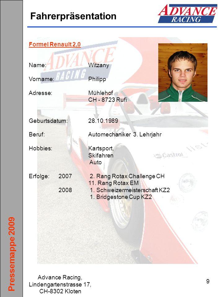Pressemappe 2009 Advance Racing, Lindengartenstrasse 17, CH-8302 Kloten 10 Fahrerpräsentation Formel Renault 2,0 Name:Schildknecht Vorname:Philipp Adresse:Kirchlistrasse 8a CH - 9010 St.Gallen Geburtsdatum:09.08.1991 Beruf:Koch 2.