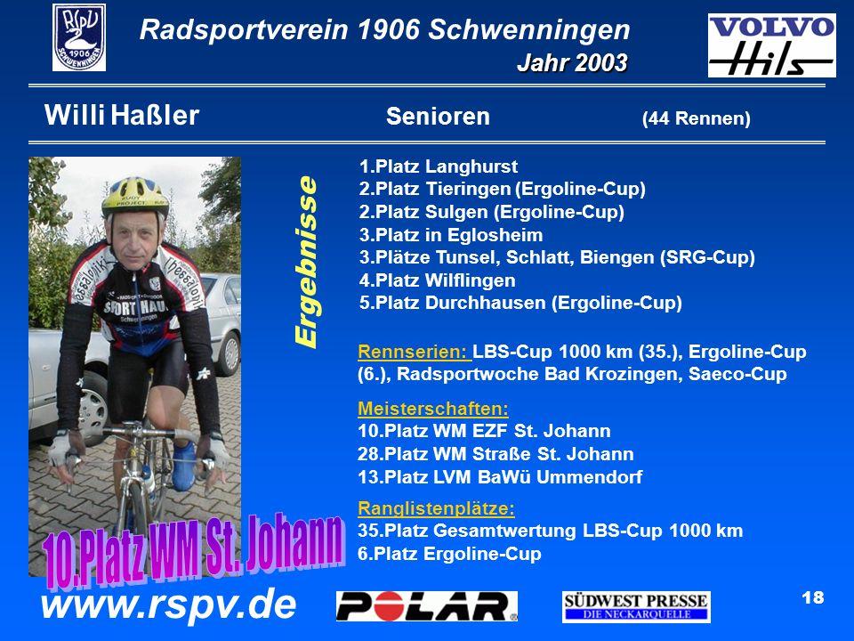 Radsportverein 1906 Schwenningen Jahr 2003 www.rspv.de 18 Willi Haßler Senioren (44 Rennen) 1.Platz Langhurst 2.Platz Tieringen (Ergoline-Cup) 2.Platz Sulgen (Ergoline-Cup) 3.Platz in Eglosheim 3.Plätze Tunsel, Schlatt, Biengen (SRG-Cup) 4.Platz Wilflingen 5.Platz Durchhausen (Ergoline-Cup) Ergebnisse Rennserien: LBS-Cup 1000 km (35.), Ergoline-Cup (6.), Radsportwoche Bad Krozingen, Saeco-Cup Ranglistenplätze: 35.Platz Gesamtwertung LBS-Cup 1000 km 6.Platz Ergoline-Cup Meisterschaften: 10.Platz WM EZF St.