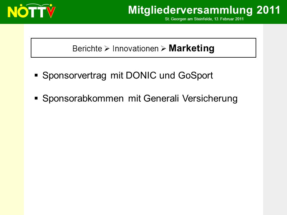 Mitgliederversammlung 2011 St. Georgen am Steinfelde, 13. Februar 2011 Berichte Innovationen Marketing Sponsorvertrag mit DONIC und GoSport Sponsorabk