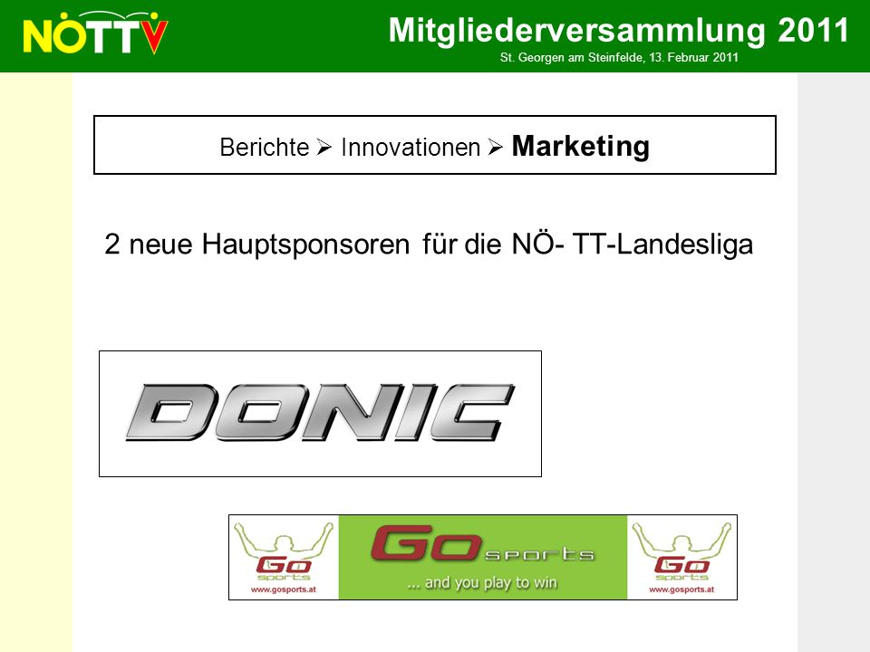 Mitgliederversammlung 2011 St. Georgen am Steinfelde, 13. Februar 2011 2 neue Hauptsponsoren für die NÖ- TT-Landesliga Berichte Innovationen Marketing
