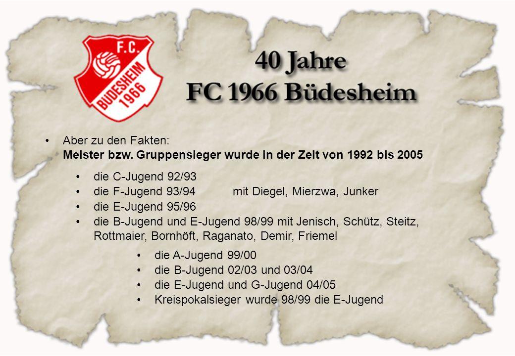 Aber zu den Fakten: Meister bzw. Gruppensieger wurde in der Zeit von 1992 bis 2005 die C-Jugend 92/93 die F-Jugend 93/94 die E-Jugend 95/96 die B-Juge
