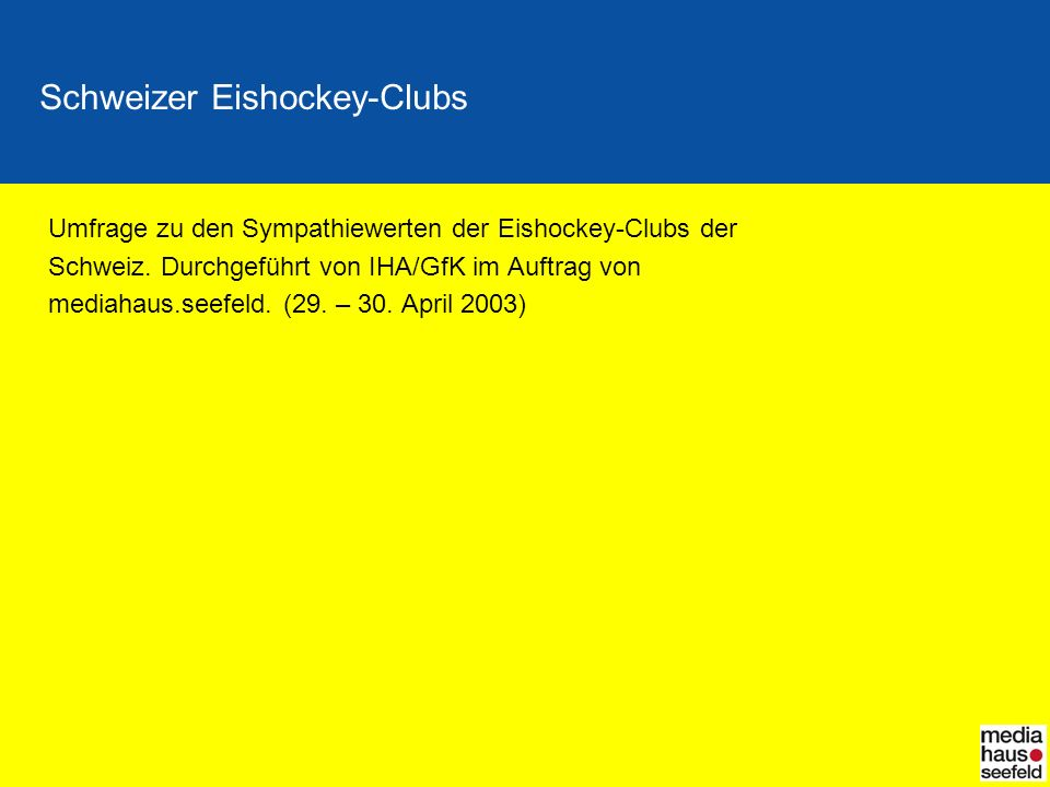 Schweizer Eishockey-Clubs Umfrage zu den Sympathiewerten der Eishockey-Clubs der Schweiz. Durchgeführt von IHA/GfK im Auftrag von mediahaus.seefeld. (