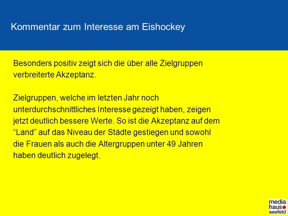 Kommentar zum Interesse am Eishockey Besonders positiv zeigt sich die über alle Zielgruppen verbreiterte Akzeptanz. Zielgruppen, welche im letzten Jah