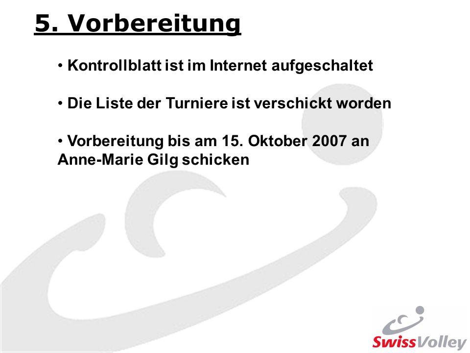 5. Vorbereitung Kontrollblatt ist im Internet aufgeschaltet Die Liste der Turniere ist verschickt worden Vorbereitung bis am 15. Oktober 2007 an Anne-