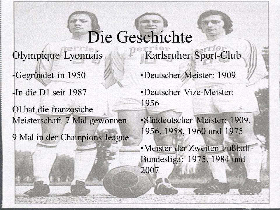 Die Geschichte Olympique Lyonnais - Gegründet in 1950 -In die D1 seit 1987 Ol hat die franzosiche Meisterschaft 7 Mal gewonnen 9 Mal in der Champions league Karlsruher Sport-Club Deutscher Meister: 1909 Deutscher Vize-Meister: 1956 Süddeutscher Meister: 1909, 1956, 1958, 1960 und 1975 Meister der Zweiten Fußball- Bundesliga: 1975, 1984 und 2007
