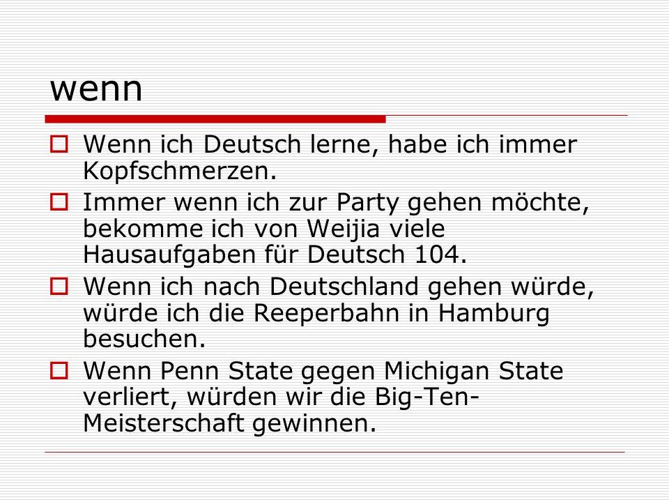 wenn Wenn ich Deutsch lerne, habe ich immer Kopfschmerzen. Immer wenn ich zur Party gehen möchte, bekomme ich von Weijia viele Hausaufgaben für Deutsc