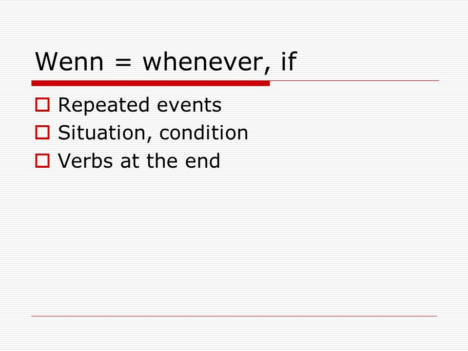 Wenn = whenever, if Repeated events Situation, condition Verbs at the end