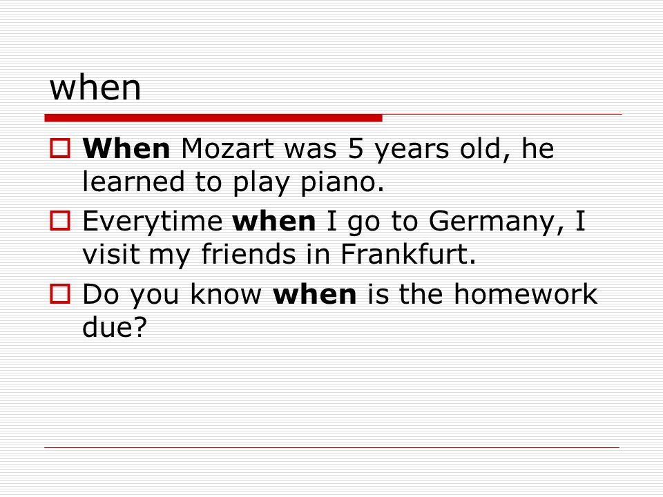 when When Mozart was 5 years old, he learned to play piano. Everytime when I go to Germany, I visit my friends in Frankfurt. Do you know when is the h