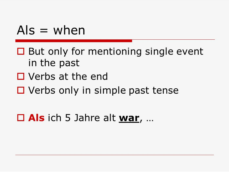 Als = when But only for mentioning single event in the past Verbs at the end Verbs only in simple past tense Als ich 5 Jahre alt war, …