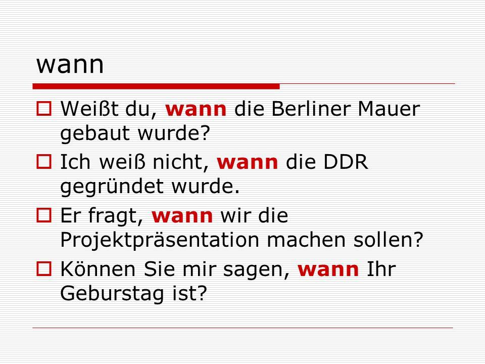 wann Weißt du, wann die Berliner Mauer gebaut wurde? Ich weiß nicht, wann die DDR gegründet wurde. Er fragt, wann wir die Projektpräsentation machen s