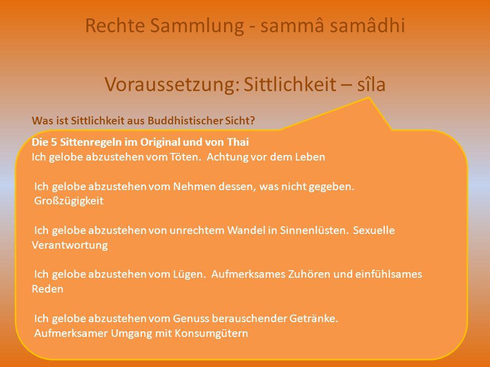 Zweierlei Sammlung gibt es Vis-IV : Die genauen Anweisungen Die angrenzende Sammlung (upacāra-samādhi) Die volle Sammlung (appanā-samādhi) Hier ist der Geist gesammelt infolge des Schwindens der geistigen Hemmungen Hier ist der Geist gesammelt infolge des Auftretens der Versenkungsfaktoren 1 vitakka: Gedankenfassung 2 vicâra: anhaltende Aufmerksamkeit 3 pîti: Verzückung 4 sukha: Glücksgefühl 5 samadhi: Sammlung 5 Versenkungsfaktoren Sinnenlust - kâmacchanda Hass - Übelwollen - vyâpâda Geistige Starrheit, Mattheit – thina und middha Aufgeregtheit, Zerstreutheit, - uddhacca Gewissensunruhe - kukkucca Zweifelsucht - vicikicchâ Als Angrenzende Sammlung gilt diejenige Einspitzigkeit des Geistes, die erreicht wird durch die 6 Betrachtungsobjekte: der Erleuchtete, das Gesetz, die Jüngergemeinde, Sittlichkeit, Freigebigkeit und die Himmelswesen.