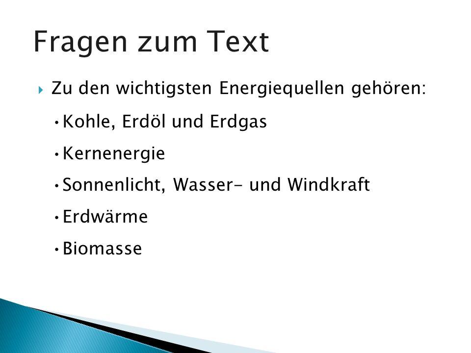 Fragen zum Text Zu den wichtigsten Energiequellen gehören: Kohle, Erdöl und Erdgas Kernenergie Sonnenlicht, Wasser- und Windkraft Erdwärme Biomasse