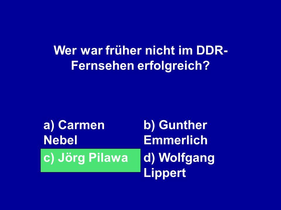 Wer war früher nicht im DDR- Fernsehen erfolgreich? a) Carmen Nebel b) Gunther Emmerlich c) Jörg Pilawad) Wolfgang Lippert